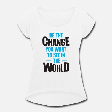Person Be The Change You Want - Women's Rolled Sleeve T-Shirt