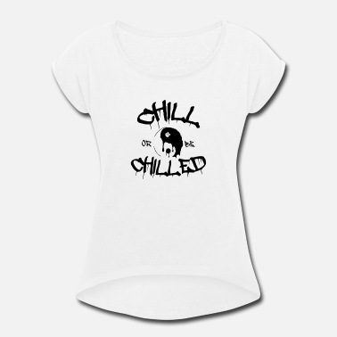 Chilled Chill or be Chilled - Women's Roll Cuff T-Shirt