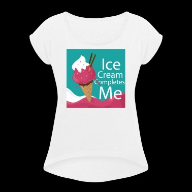 Ice-cream Completes me - Women's Roll Cuff T-Shirt