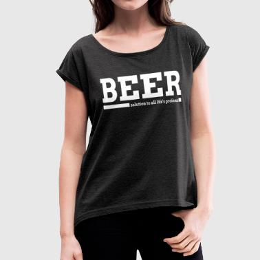 BEER SOLUTION TO ALL LIFE'S PROBLEMS - Women's Roll Cuff T-Shirt