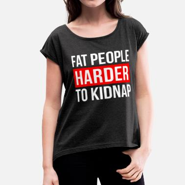 Harder FAT PEOPLE HARDER TO KIDNAP - Women's Roll Cuff T-Shirt