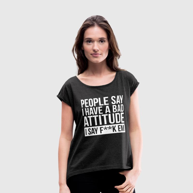 PEOPLE SAY I HAVE A BAD ATTITUDE - Women's Roll Cuff T-Shirt