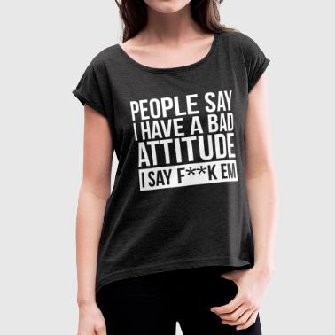 Bad Attitude PEOPLE SAY I HAVE A BAD ATTITUDE - Women's Roll Cuff T-Shirt