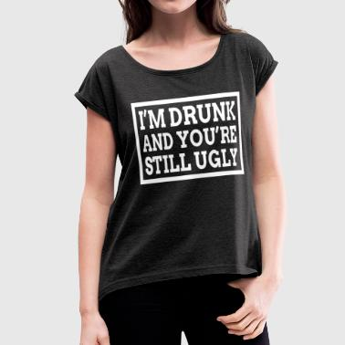 I'M DRUNK AND YOU'RE STILL UGLY - Women's Roll Cuff T-Shirt