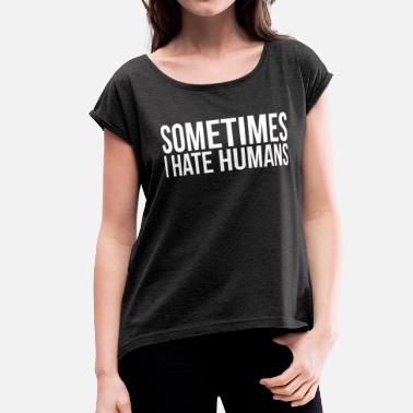 I Hate Humans SOMETIMES I HATE HUMANS - Women's Rolled Sleeve T-Shirt