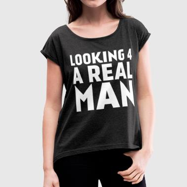 Looking For A Real Man - Women's Roll Cuff T-Shirt