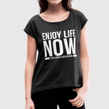 ENJOY LIFE NOW THIS IS NOT A REHEARSAL - Women's Roll Cuff T-Shirt