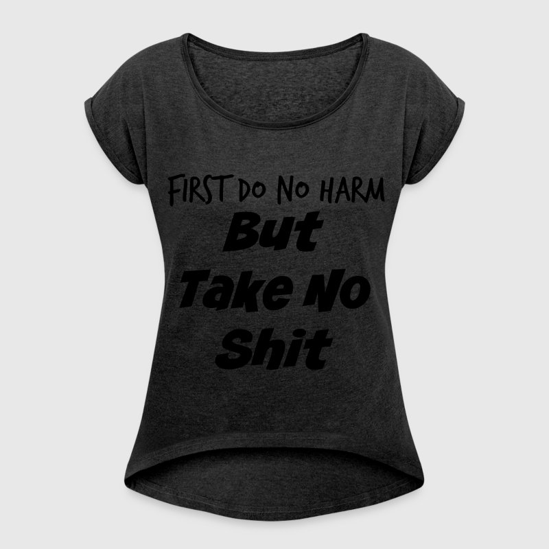 First Do No Harm But Take No Shit - Women's Roll Cuff T-Shirt