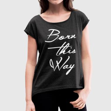 BORN THIS WAY - Women's Roll Cuff T-Shirt