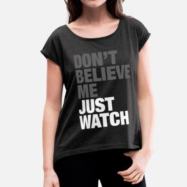 Dont Believe Me Just Watch JUST WATCH - Women's Rolled Sleeve T-Shirt