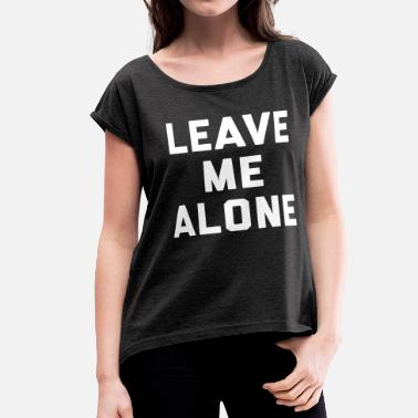 Alone Quote Leave Me Alone Funny Quote - Women's Roll Cuff T-Shirt