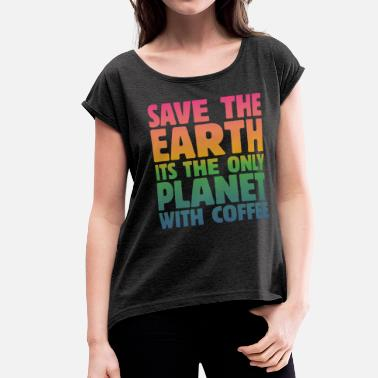 Coffee Saves The Day Save the Earth, It's the Only Planet with Coffee - Women's Roll Cuff T-Shirt