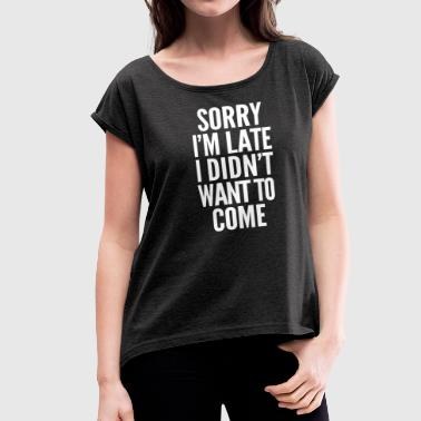 Sorry I'm late, I didn't want to come - Women's Roll Cuff T-Shirt