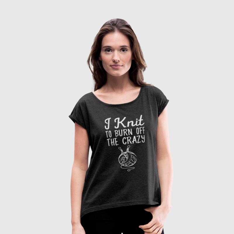 I Knit To Burn Off The Crazy - Women's Roll Cuff T-Shirt