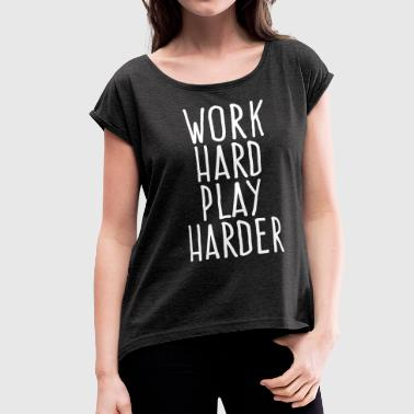 work hard play harder - Women's Roll Cuff T-Shirt