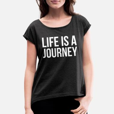 Journey LIFE IS A JOURNEY - Women's Rolled Sleeve T-Shirt