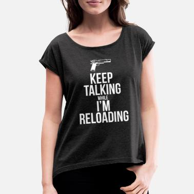 Humor KEEP TALKING WHILE I'M RELOADING - Women's Rolled Sleeve T-Shirt