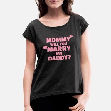 Marry Mommy will you marry my daddy - Women's Rolled Sleeve T-Shirt