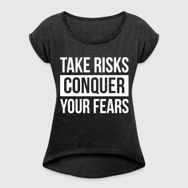 TAKE RISKS AND CONQUER YOUR FEARS - Women's Roll Cuff T-Shirt