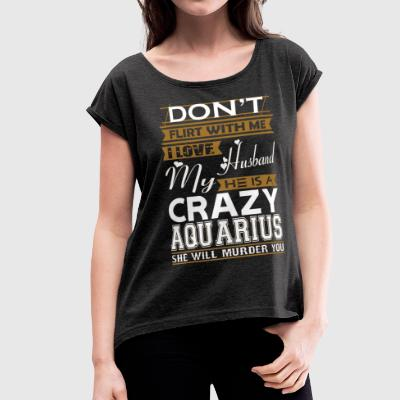 Dont Flirt With Me Love Husband He Crazy Aquarius - Women's Roll Cuff T-Shirt