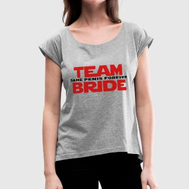 TEAM BRIDE SAME PENIS FOREVER - Women's Roll Cuff T-Shirt