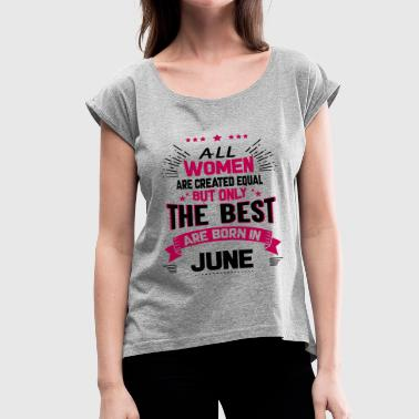 All Women Created Equal But The Best Born In June - Women's Roll Cuff T-Shirt