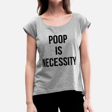 Pooping Mom POOP IS NECESSITY - Women's Roll Cuff T-Shirt