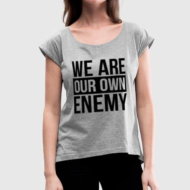 WE ARE OUR OWN ENEMY - Women's Roll Cuff T-Shirt
