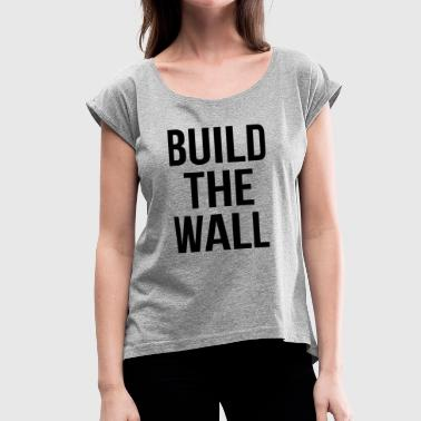 BUILD THE WALL - Women's Roll Cuff T-Shirt