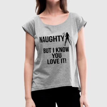 NAUGHTY BUT I KNOW YOU LOVE IT - Women's Roll Cuff T-Shirt