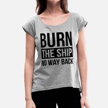 Burn Ships BURN THE SHIP NO WAY BACK MOTIVATION SUCCESS QUOTE - Women's Rolled Sleeve T-Shirt