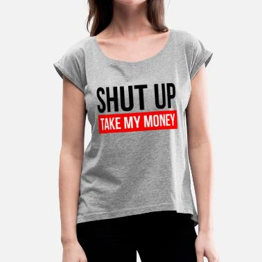 Shut Up And Take My Money SHUT UP AND TAKE MY MONEY - Women's Rolled Sleeve T-Shirt