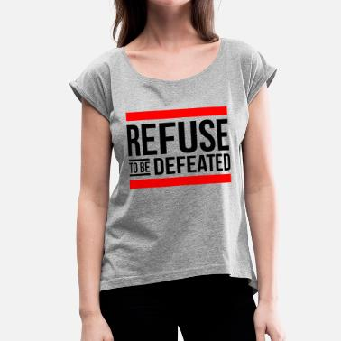 Defeat REFUSE TO BE DEFEATED - Women's Rolled Sleeve T-Shirt