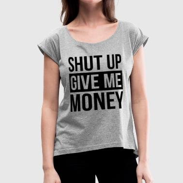 SHUT UP GIVE ME MONEY - Women's Roll Cuff T-Shirt