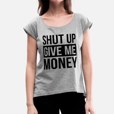 Give Me Money SHUT UP GIVE ME MONEY - Women's Rolled Sleeve T-Shirt