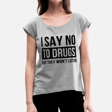 Say No To Drugs I SAY NO TO DRUGS BUT THEY WON'T LISTEN - Women's Roll Cuff T-Shirt