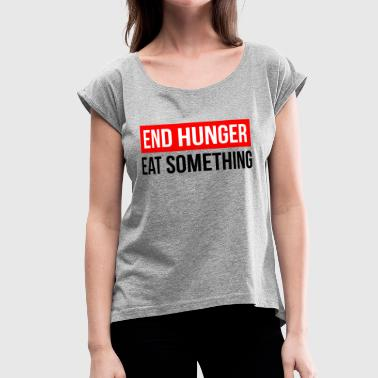 END HUNGER EAT SOMETHING - Women's Roll Cuff T-Shirt