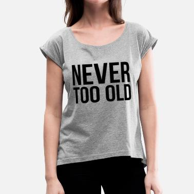 Never-too-old-to-rock NEVER TOO OLD - Women's Roll Cuff T-Shirt
