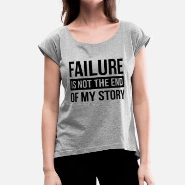 End FAILURE IS NOT THE END OF MY STORY - Women's Rolled Sleeve T-Shirt