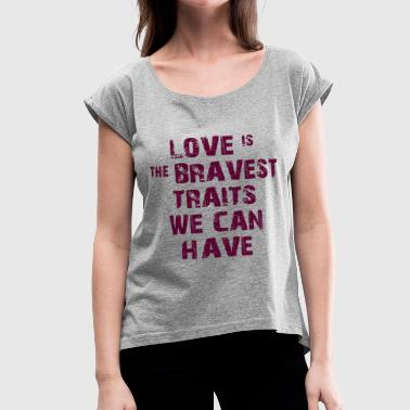 LOVE IS THE BRAVE TRAIT - Women's Roll Cuff T-Shirt