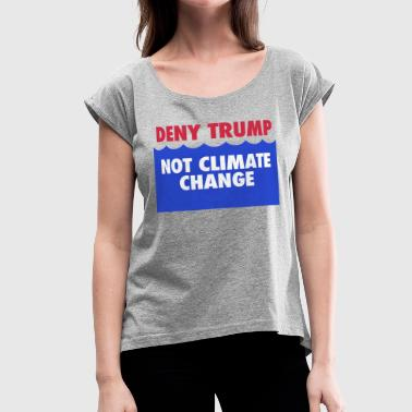 Resist Climate Deny Trump, not climate change - Women's Roll Cuff T-Shirt