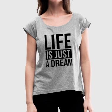 LIFE IS JUST A DREAM - Women's Roll Cuff T-Shirt