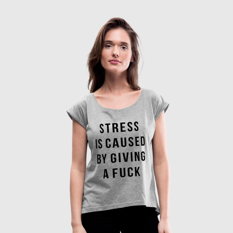 STRESS IS CAUSED BY GIVING A FUCK - Women's Roll Cuff T-Shirt