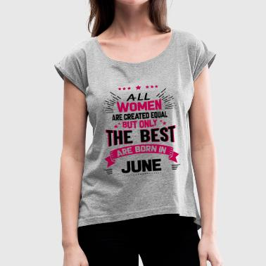 All Are Created Equal But Only The Best Are Born In June All Women Created Equal But The Best Born In June - Women's Roll Cuff T-Shirt