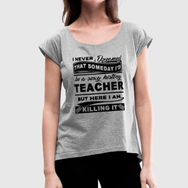History Teacher Shirt - Women's Roll Cuff T-Shirt