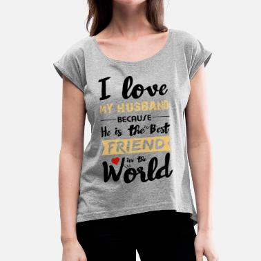 Wedding I Love my husband - Best friend - Women's Rolled Sleeve T-Shirt