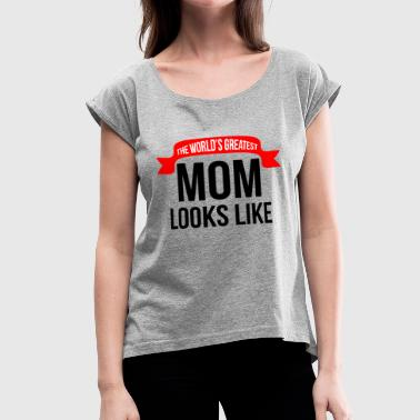 THE WORLD'S GREATEST MOM LOOKS LIKE - Women's Roll Cuff T-Shirt