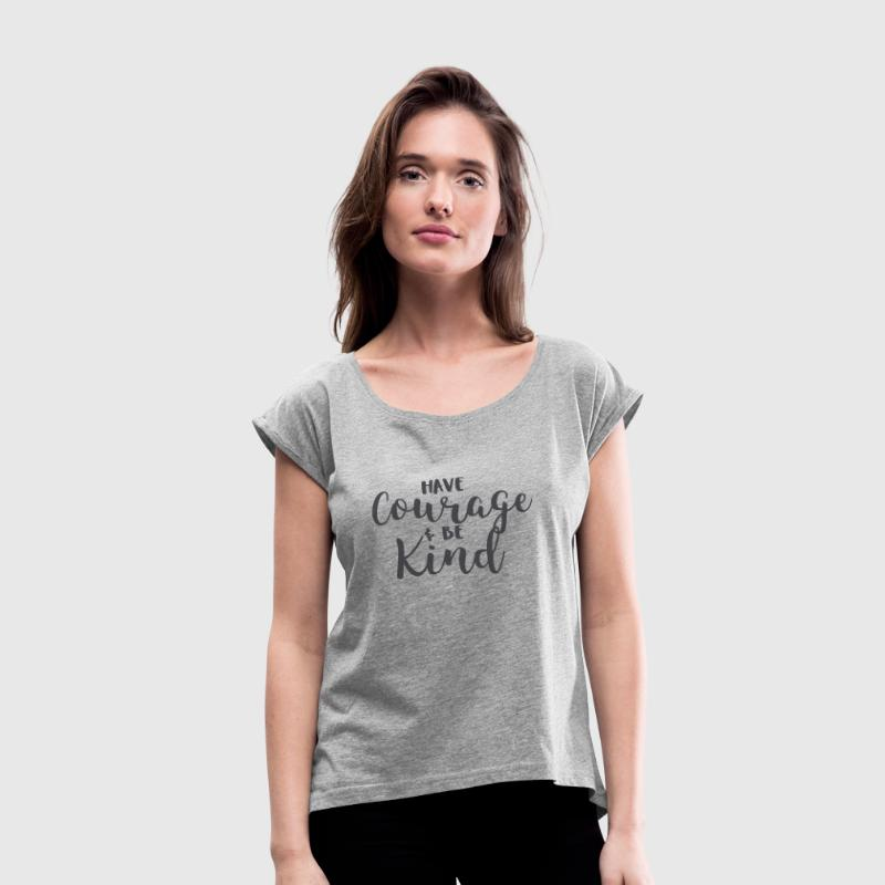 Have Courage and Be Kind Tshirt for Women - Women's Roll Cuff T-Shirt