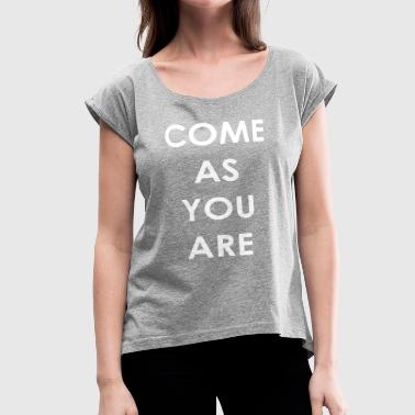 come as you are - Women's Roll Cuff T-Shirt