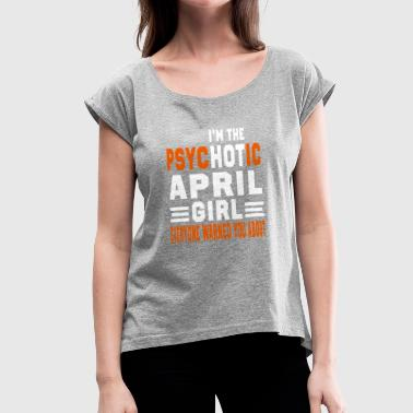 I AM THE PSYCHOTIC APRIL GIRL APRIL GIRL - Women's Roll Cuff T-Shirt